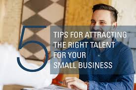 Five Fantastic Tips For Attracting Talent To Your Small Business